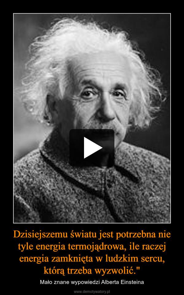 """Dzisiejszemu światu jest potrzebna nie tyle energia termojądrowa, ile raczej energia zamknięta w ludzkim sercu, którą trzeba wyzwolić."""" – Mało znane wypowiedzi Alberta Einsteina"""