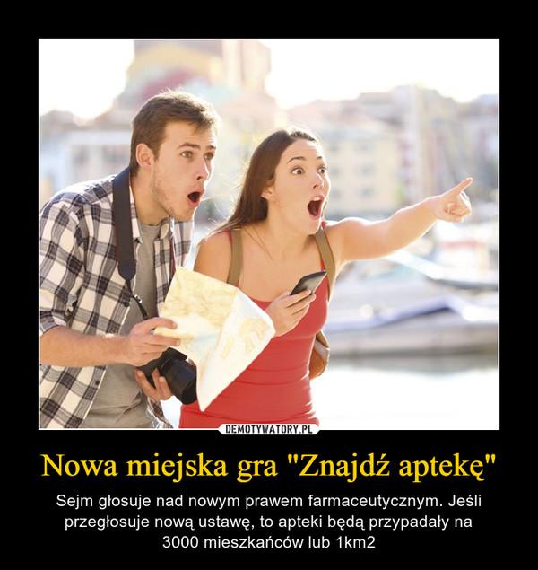 """Nowa miejska gra """"Znajdź aptekę"""" – Sejm głosuje nad nowym prawem farmaceutycznym. Jeśli przegłosuje nową ustawę, to apteki będą przypadały na3000 mieszkańców lub 1km2"""