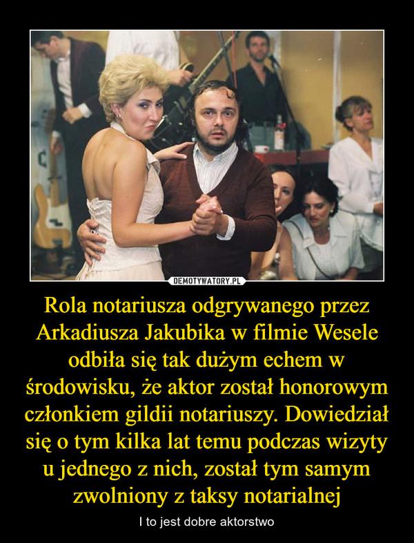 Rola notariusza odgrywanego przezArkadiusza Jakubika w filmie Weseleodbiła się tak dużym echem wśrodowisku, że aktor został honorowymczłonkiem gildii notariuszy. Dowiedziałsię o tym kilka lat temu podczas wizytyu jednego z nich, został tym samymzwo – I to jest dobre aktorstwo