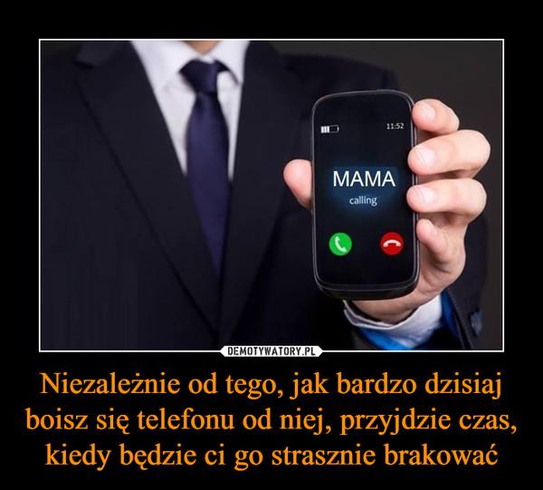 Niezależnie od tego, jak bardzo dzisiaj boisz się telefonu od niej, przyjdzie czas, kiedy będzie ci go strasznie brakować –  MAMA calling
