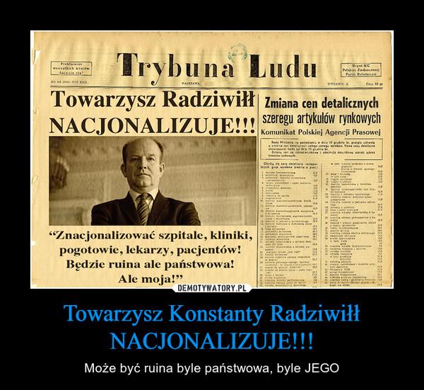Towarzysz Konstanty Radziwiłł NACJONALIZUJE!!! – Może być ruina byle państwowa, byle JEGO