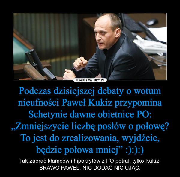 """Podczas dzisiejszej debaty o wotum nieufności Paweł Kukiz przypomina Schetynie dawne obietnice PO: """"Zmniejszycie liczbę posłów o połowę? To jest do zrealizowania, wyjdźcie, będzie połowa mniej"""" :):):) – Tak zaorać kłamców i hipokrytów z PO potrafi tylko Kukiz.BRAWO PAWEŁ. NIC DODAĆ NIC UJĄĆ."""