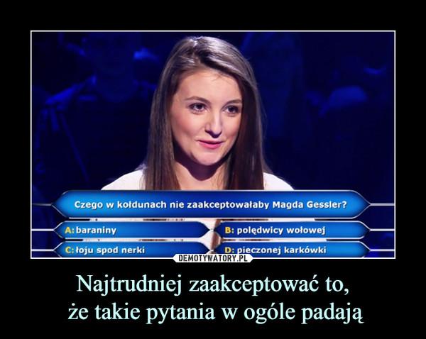 Najtrudniej zaakceptować to, że takie pytania w ogóle padają –  Czego w kołdunach nie zaakceptowałaby Magda Gessler?baraninypolędwicy wołowejłoju spod nerkipieczonej karkówki