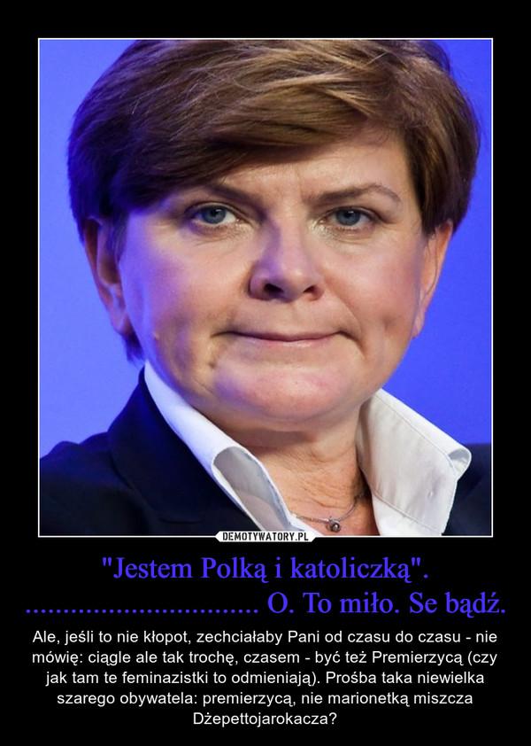 """""""Jestem Polką i katoliczką"""". ............................... O. To miło. Se bądź. – Ale, jeśli to nie kłopot, zechciałaby Pani od czasu do czasu - nie mówię: ciągle ale tak trochę, czasem - być też Premierzycą (czy jak tam te feminazistki to odmieniają). Prośba taka niewielka szarego obywatela: premierzycą, nie marionetką miszcza Dżepettojarokacza?"""