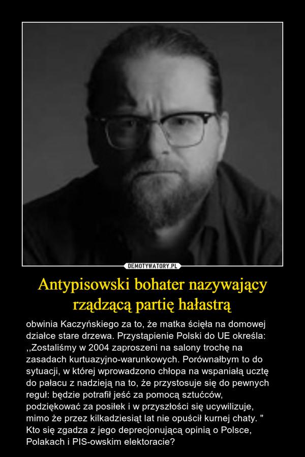 """Antypisowski bohater nazywający rządzącą partię hałastrą – obwinia Kaczyńskiego za to, że matka ścięła na domowej działce stare drzewa. Przystąpienie Polski do UE określa: ,,Zostaliśmy w 2004 zaproszeni na salony trochę na zasadach kurtuazyjno-warunkowych. Porównałbym to do sytuacji, w której wprowadzono chłopa na wspaniałą ucztę do pałacu z nadzieją na to, że przystosuje się do pewnych reguł: będzie potrafił jeść za pomocą sztućców, podziękować za posiłek i w przyszłości się ucywilizuje, mimo że przez kilkadziesiąt lat nie opuścił kurnej chaty. """"  Kto się zgadza z jego deprecjonującą opinią o Polsce, Polakach i PIS-owskim elektoracie?"""