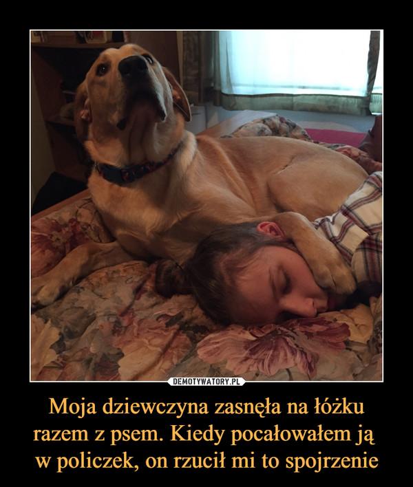 Moja dziewczyna zasnęła na łóżku razem z psem. Kiedy pocałowałem ją w policzek, on rzucił mi to spojrzenie –