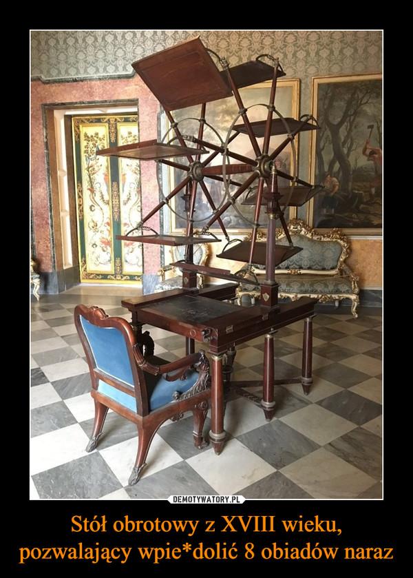 Stół obrotowy z XVIII wieku, pozwalający wpie*dolić 8 obiadów naraz –