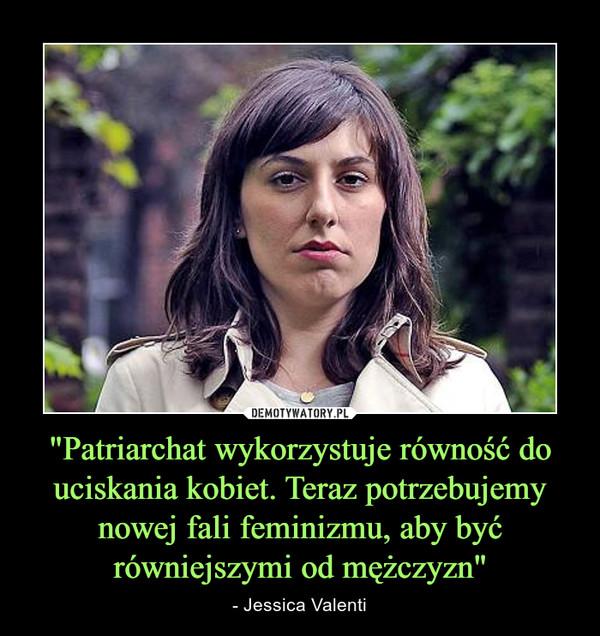 """""""Patriarchat wykorzystuje równość do uciskania kobiet. Teraz potrzebujemy nowej fali feminizmu, aby być równiejszymi od mężczyzn"""" – - Jessica Valenti"""
