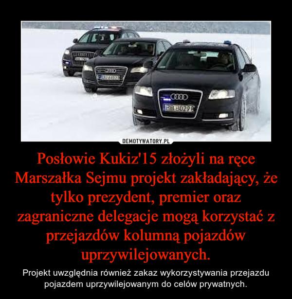 Posłowie Kukiz'15 złożyli na ręce Marszałka Sejmu projekt zakładający, że tylko prezydent, premier oraz zagraniczne delegacje mogą korzystać z przejazdów kolumną pojazdów uprzywilejowanych. – Projekt uwzględnia również zakaz wykorzystywania przejazdu pojazdem uprzywilejowanym do celów prywatnych.
