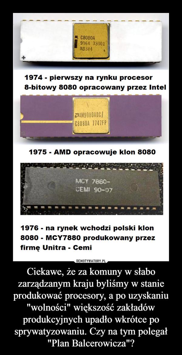"""Ciekawe, że za komuny w słabo zarządzanym kraju byliśmy w stanie produkować procesory, a po uzyskaniu """"wolności"""" większość zakładów produkcyjnych upadło wkrótce po sprywatyzowaniu. Czy na tym polegał """"Plan Balcerowicza""""? –  1974 - pierwszy na rynku procesor8-bitowy 8080 opracowany przez Intel1975 - AMD opracowuje klon 80801976 - na rynek wchodzi polski klon8080 - MCY7880 produkowany przezfirmę Unitra - Cemi"""