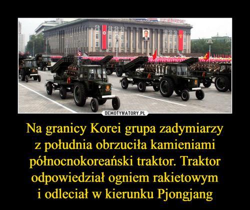 Na granicy Korei grupa zadymiarzy z południa obrzuciła kamieniami północnokoreański traktor. Traktor odpowiedział ogniem rakietowym i odleciał w kierunku Pjongjang