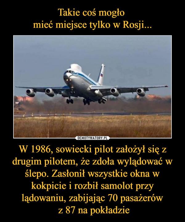 W 1986, sowiecki pilot założył się z drugim pilotem, że zdoła wylądować w ślepo. Zasłonił wszystkie okna w kokpicie i rozbił samolot przy lądowaniu, zabijając 70 pasażerów z 87 na pokładzie –