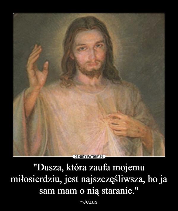 """""""Dusza, która zaufa mojemu miłosierdziu, jest najszczęśliwsza, bo ja sam mam o nią staranie."""" – ~Jezus"""