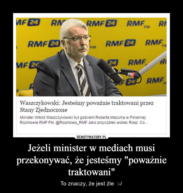 """Jeżeli minister w mediach musi przekonywać, że jesteśmy """"poważnie traktowani"""" – To znaczy, że jest źle  :-/"""