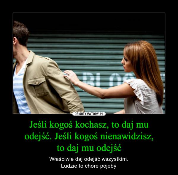 Jeśli kogoś kochasz, to daj muodejść. Jeśli kogoś nienawidzisz,to daj mu odejść – Właściwie daj odejść wszystkim.Ludzie to chore pojeby