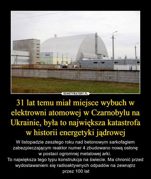 31 lat temu miał miejsce wybuch w elektrowni atomowej w Czarnobylu na Ukrainie, była to największa katastrofa w historii energetyki jądrowej – W listopadzie zeszłego roku nad betonowym sarkofagiem zabezpieczającym reaktor numer 4 zbudowano nową osłonęw postaci ogromnej metalowej arki. To największa tego typu konstrukcja na świecie. Ma chronić przed wydostawaniem się radioaktywnych odpadów na zewnątrz przez 100 lat
