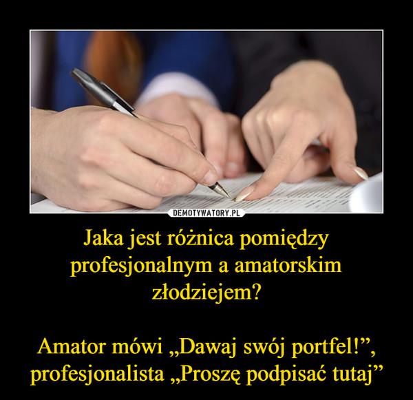 """Jaka jest różnica pomiędzy profesjonalnym a amatorskim złodziejem?Amator mówi """"Dawaj swój portfel!"""", profesjonalista """"Proszę podpisać tutaj"""" –"""