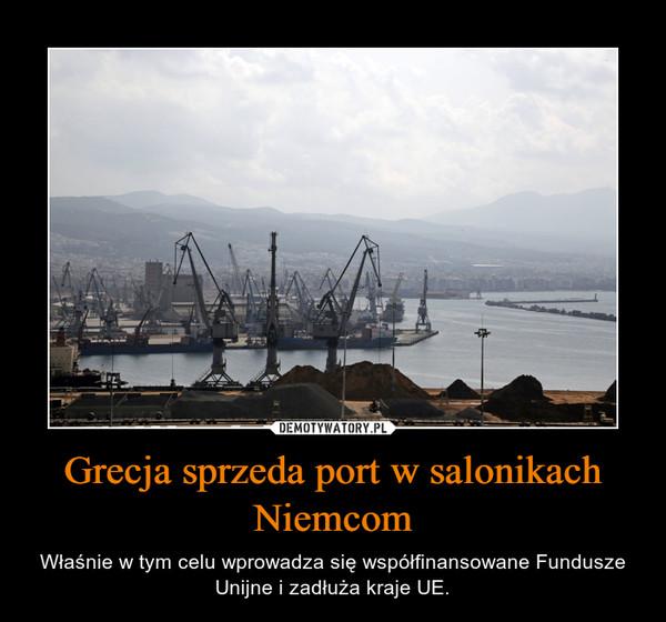 Grecja sprzeda port w salonikach Niemcom – Właśnie w tym celu wprowadza się współfinansowane Fundusze Unijne i zadłuża kraje UE.