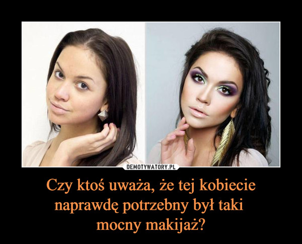 Czy ktoś uważa, że tej kobiecie naprawdę potrzebny był taki mocny makijaż? –