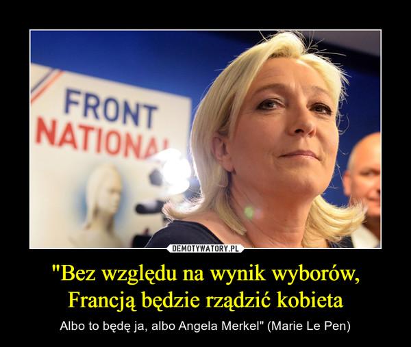 """""""Bez względu na wynik wyborów, Francją będzie rządzić kobieta – Albo to będę ja, albo Angela Merkel"""" (Marie Le Pen)"""