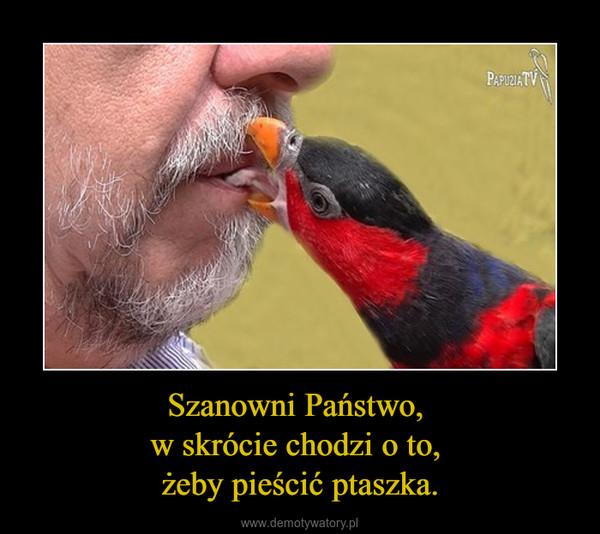 Szanowni Państwo, w skrócie chodzi o to, żeby pieścić ptaszka. –