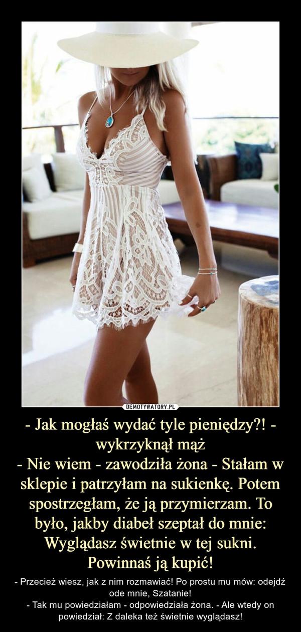 - Jak mogłaś wydać tyle pieniędzy?! - wykrzyknął mąż- Nie wiem - zawodziła żona - Stałam w sklepie i patrzyłam na sukienkę. Potem spostrzegłam, że ją przymierzam. To było, jakby diabeł szeptał do mnie: Wyglądasz świetnie w tej sukni. Powinnaś ją kupić! – - Przecież wiesz, jak z nim rozmawiać! Po prostu mu mów: odejdź ode mnie, Szatanie!- Tak mu powiedziałam - odpowiedziała żona. - Ale wtedy on powiedział: Z daleka też świetnie wyglądasz!