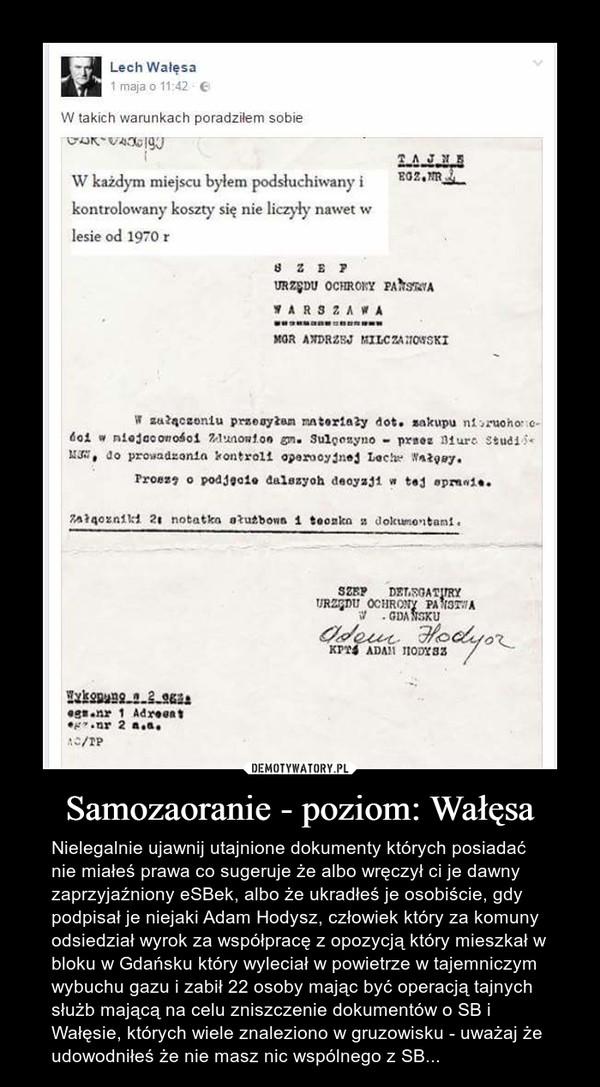 Samozaoranie - poziom: Wałęsa – Nielegalnie ujawnij utajnione dokumenty których posiadać nie miałeś prawa co sugeruje że albo wręczył ci je dawny zaprzyjaźniony eSBek, albo że ukradłeś je osobiście, gdy podpisał je niejaki Adam Hodysz, człowiek który za komuny odsiedział wyrok za współpracę z opozycją który mieszkał w bloku w Gdańsku który wyleciał w powietrze w tajemniczym wybuchu gazu i zabił 22 osoby mając być operacją tajnych służb mającą na celu zniszczenie dokumentów o SB i Wałęsie, których wiele znaleziono w gruzowisku - uważaj że udowodniłeś że nie masz nic wspólnego z SB...