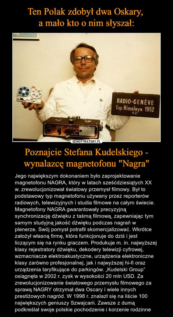 """Poznajcie Stefana Kudelskiego - wynalazcę magnetofonu """"Nagra"""" – Jego największym dokonaniem było zaprojektowanie magnetofonu NAGRA, który w latach sześćdziesiątych XX w. zrewolucjonizował światowy przemysł filmowy. Był to podstawowy typ magnetofonu używany przez reporterów radiowych, telewizyjnych i studia filmowe na całym świecie. Magnetofony NAGRA gwarantowały precyzyjną synchronizację dźwięku z taśmą filmową, zapewniając tym samym studyjną jakość dźwięku podczas nagrań w plenerze. Swój pomysł potrafił skomercjalizować. Wkrótce założył własną firmę, która funkcjonuje do dziś i jest liczącym się na rynku graczem. Produkuje m. in. najwyższej klasy rejestratory dźwięku, dekodery telewizji cyfrowej, wzmacniacze elektroakustyczne, urządzenia elektroniczne klasy zarówno profesjonalnej, jak i najwyższej hi-fi oraz urządzenia taryfikujące do parkingów. """"Kudelski Group"""" osiągnęła w 2002 r. zysk w wysokości 20 mln USD. Za zrewolucjonizowanie światowego przemysłu filmowego za sprawą NAGRY otrzymał dwa Oscary i wiele innych prestiżowych nagród. W 1998 r. znalazł się na liście 100 największych geniuszy Szwajcarii. Zawsze z dumą podkreślał swoje polskie pochodzenie i korzenie rodzinne"""
