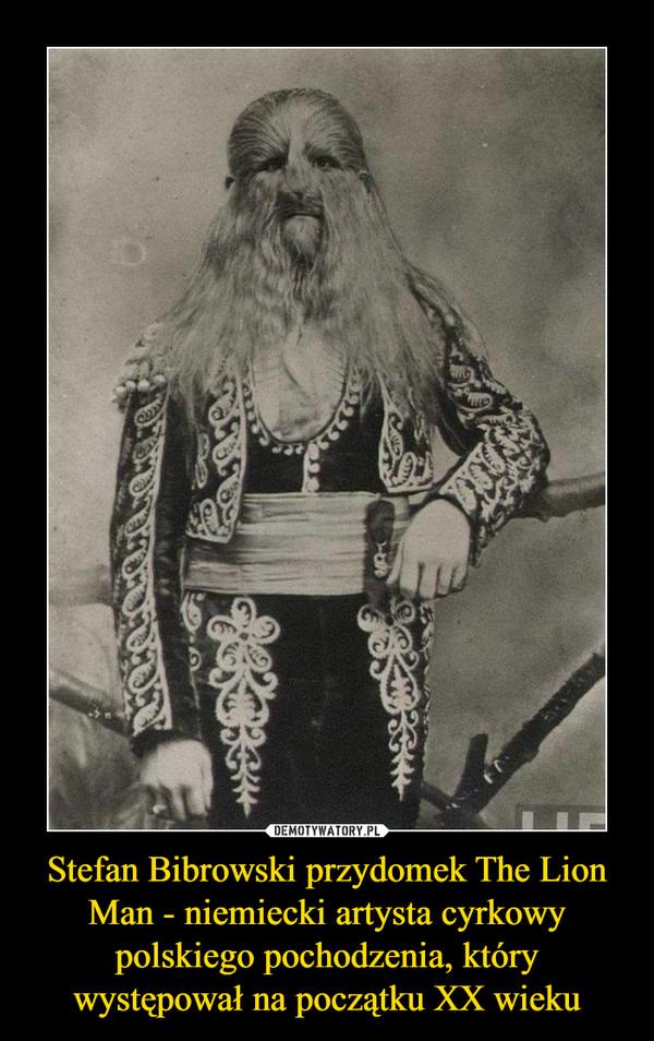 Stefan Bibrowski przydomek The Lion Man - niemiecki artysta cyrkowy polskiego pochodzenia, który występował na początku XX wieku –