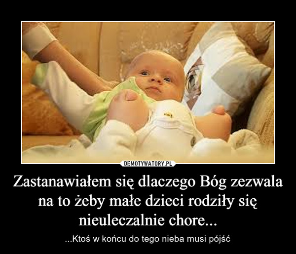 Zastanawiałem się dlaczego Bóg zezwala na to żeby małe dzieci rodziły się nieuleczalnie chore... – ...Ktoś w końcu do tego nieba musi pójść