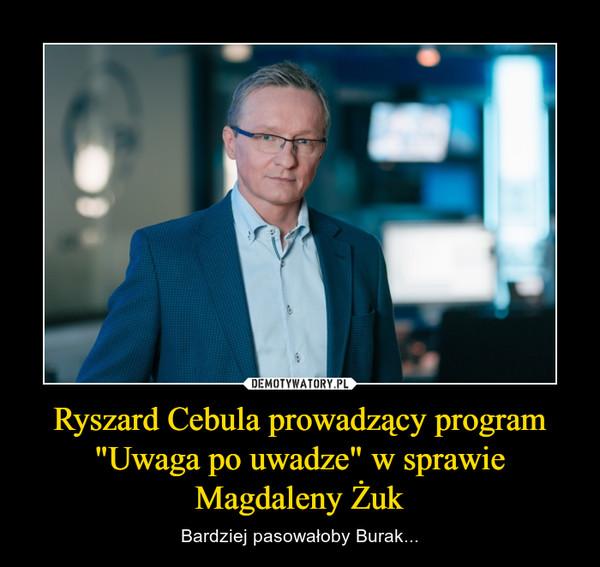 """Ryszard Cebula prowadzący program """"Uwaga po uwadze"""" w sprawie Magdaleny Żuk – Bardziej pasowałoby Burak..."""