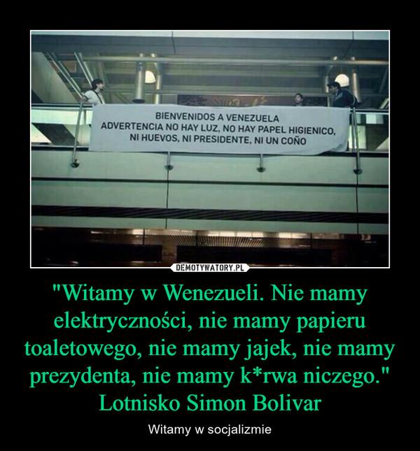 """""""Witamy w Wenezueli. Nie mamy elektryczności, nie mamy papieru toaletowego, nie mamy jajek, nie mamy prezydenta, nie mamy k*rwa niczego."""" Lotnisko Simon Bolivar – Witamy w socjalizmie"""