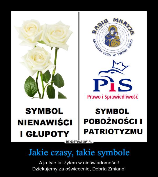 Jakie czasy, takie symbole – A ja tyle lat żyłem w nieświadomości!Dziekujemy za oświecenie, Dobrta Zmiano!