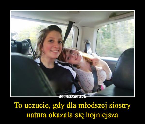 To uczucie, gdy dla młodszej siostry natura okazała się hojniejsza –
