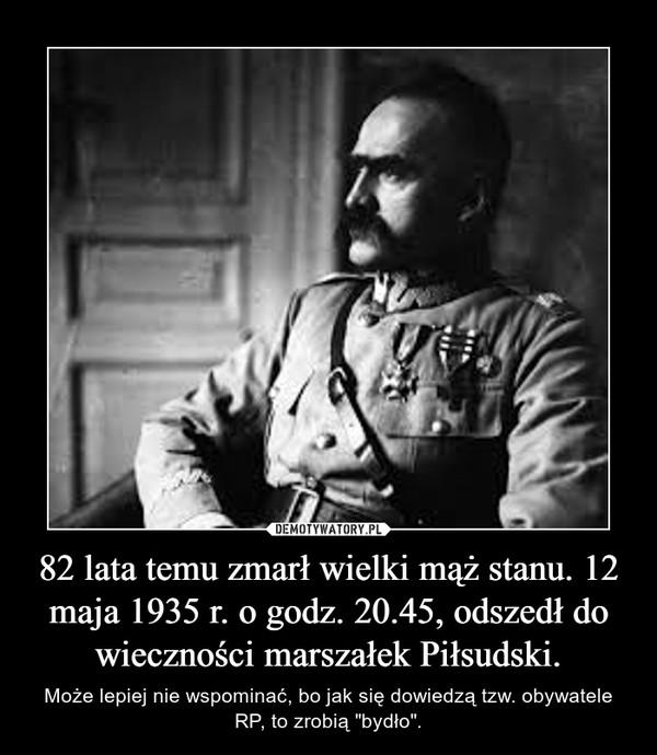 """82 lata temu zmarł wielki mąż stanu. 12 maja 1935 r. o godz. 20.45, odszedł do wieczności marszałek Piłsudski. – Może lepiej nie wspominać, bo jak się dowiedzą tzw. obywatele RP, to zrobią """"bydło""""."""