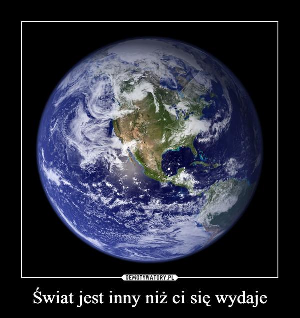 Świat jest inny niż ci się wydaje –