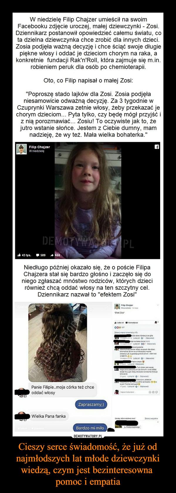 """Cieszy serce świadomość, że już od najmłodszych lat młode dziewczynki wiedzą, czym jest bezinteresowna pomoc i empatia –  W niedzielę Filip Chajzer umieścił na swoim Facebooku zdjęcie uroczej, małej dziewczynki - Zosi. Dziennikarz postanowił opowiedzieć całemu światu, co ta dzielna dziewczynka chce zrobić dla innych dzieci. Zosia podjęła ważną decyzję i chce ściąć swoje długie piękne włosy i oddać je dzieciom chorym na raka, a konkretnie fundacji Rak'n'Roll, która zajmuje się m.in. robieniem peruk dla osób po chemioterapii. Oto, co Filip napisał o małej Zosi: """"Poproszę stado lajków dla Zosi. Zosia podjęła niesamowicie odważną decyzję. Za 3 tygodnie w Czuprynki Warszawa zetnie włosy, żeby przekazać je chorym dzieciom... Pyta tylko, czy będę mógł przyjść i z nią porozmawiać... Zosiu! To oczywiste jak to, że jutro wstanie słońce. Jestem z Ciebie dumny, mam nadzieję, że wy też. Mała wielka bohaterka."""""""