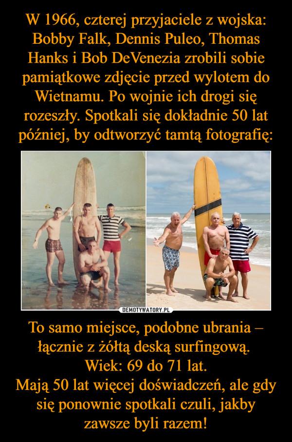To samo miejsce, podobne ubrania – łącznie z żółtą deską surfingową. Wiek: 69 do 71 lat.Mają 50 lat więcej doświadczeń, ale gdy się ponownie spotkali czuli, jakby zawsze byli razem! –