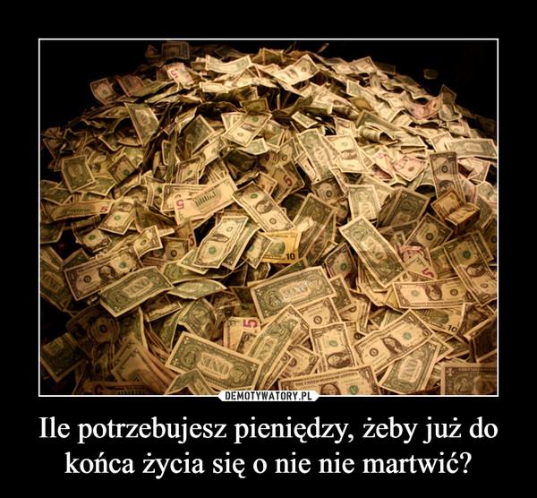 Ile potrzebujesz pieniędzy, żeby już do końca życia się o nie nie martwić? –