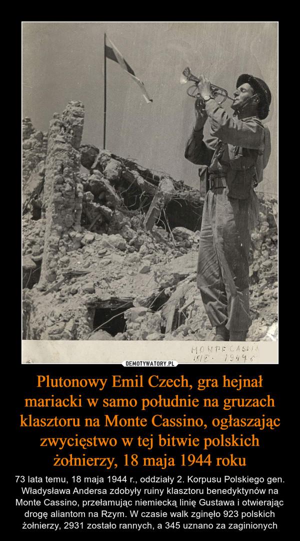 Plutonowy Emil Czech, gra hejnał mariacki w samo południe na gruzach klasztoru na Monte Cassino, ogłaszając zwycięstwo w tej bitwie polskich żołnierzy, 18 maja 1944 roku – 73 lata temu, 18 maja 1944 r., oddziały 2. Korpusu Polskiego gen. Władysława Andersa zdobyły ruiny klasztoru benedyktynów na Monte Cassino, przełamując niemiecką linię Gustawa i otwierając drogę aliantom na Rzym. W czasie walk zginęło 923 polskich żołnierzy, 2931 zostało rannych, a 345 uznano za zaginionych