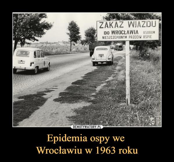 Epidemia ospy we Wrocławiu w 1963 roku –  zakaz wjazdu do Wrocławiaosobom nieszczepionym przeciw ospie
