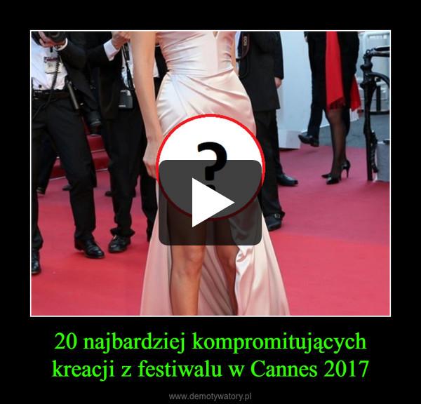20 najbardziej kompromitującychkreacji z festiwalu w Cannes 2017 –