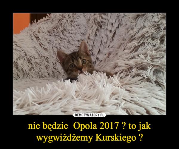 nie będzie  Opola 2017 ? to jak wygwiżdżemy Kurskiego ? –