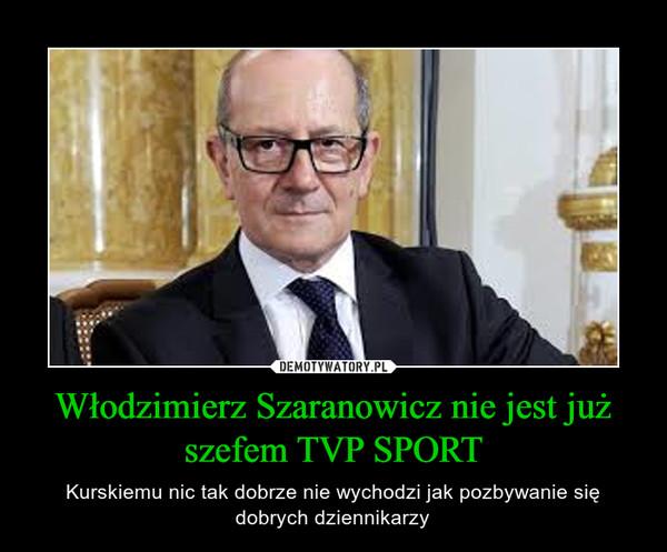 Włodzimierz Szaranowicz nie jest już szefem TVP SPORT – Kurskiemu nic tak dobrze nie wychodzi jak pozbywanie się dobrych dziennikarzy