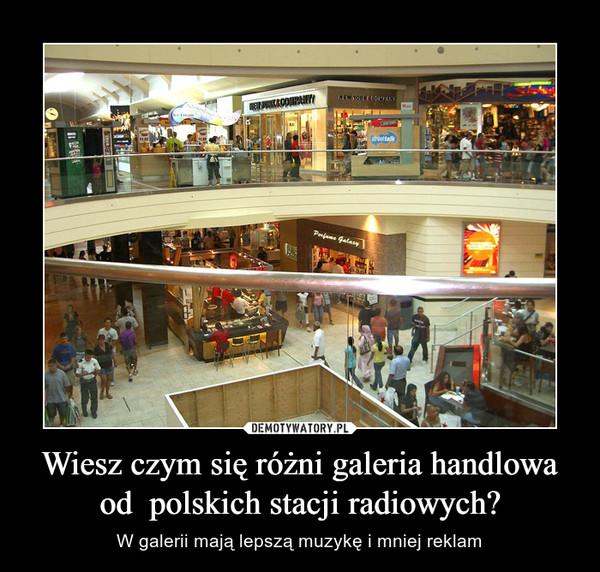 Wiesz czym się różni galeria handlowa od  polskich stacji radiowych?