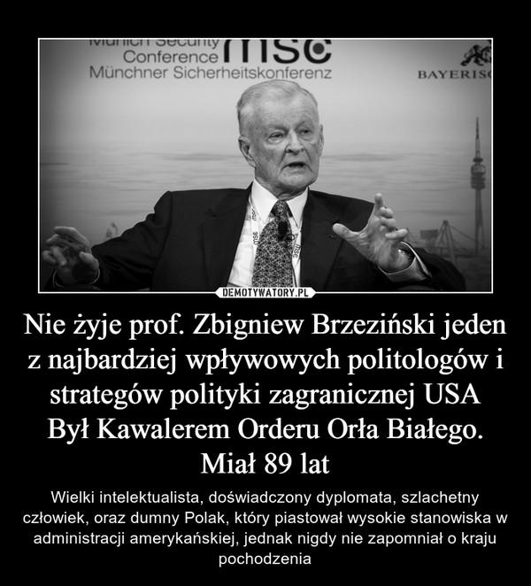 Nie żyje prof. Zbigniew Brzeziński jeden z najbardziej wpływowych politologów i strategów polityki zagranicznej USABył Kawalerem Orderu Orła Białego. Miał 89 lat – Wielki intelektualista, doświadczony dyplomata, szlachetny człowiek, oraz dumny Polak, który piastował wysokie stanowiska w administracji amerykańskiej, jednak nigdy nie zapomniał o kraju pochodzenia