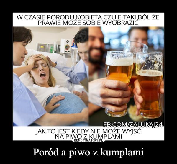 Poród a piwo z kumplami –