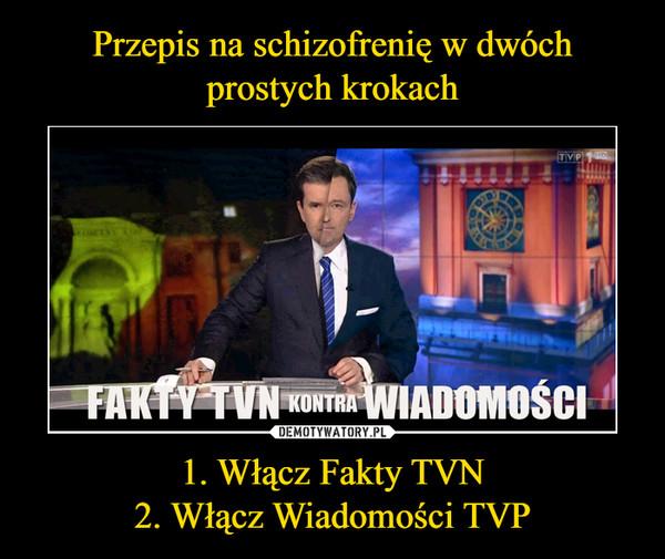1. Włącz Fakty TVN2. Włącz Wiadomości TVP –
