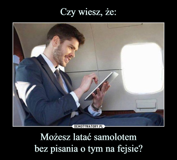 Możesz latać samolotembez pisania o tym na fejsie? –