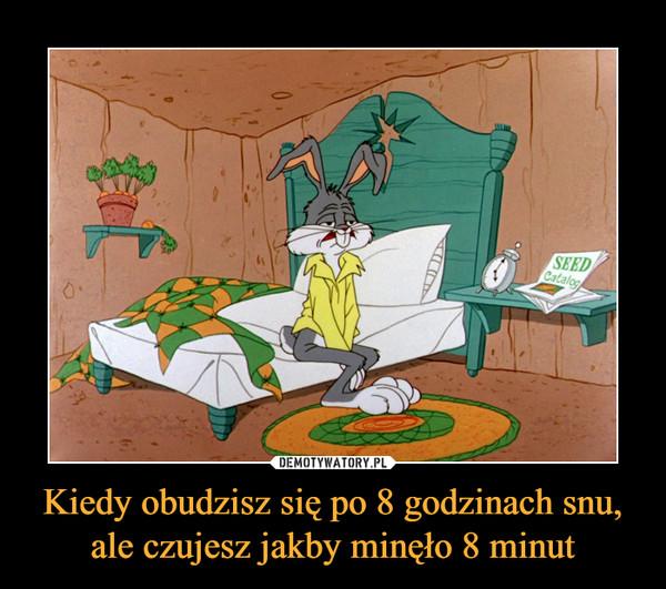 Kiedy obudzisz się po 8 godzinach snu, ale czujesz jakby minęło 8 minut –